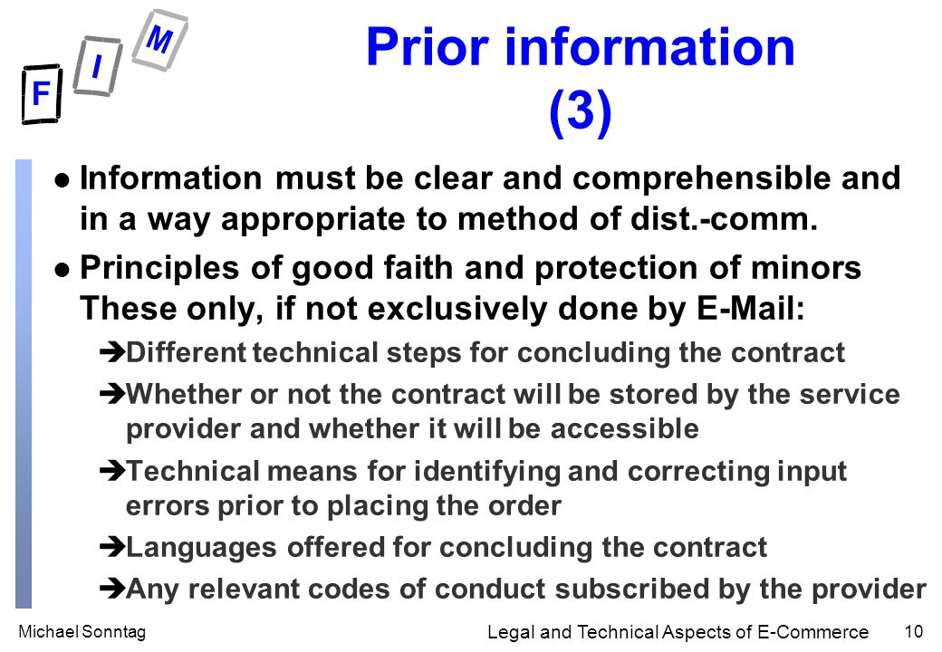 Michael Sonntag10 Legal and Technical Aspects of E-Commerce Prior information (3) l Information must be clear and comprehensible and in a way appropriate to method of dist.-comm.