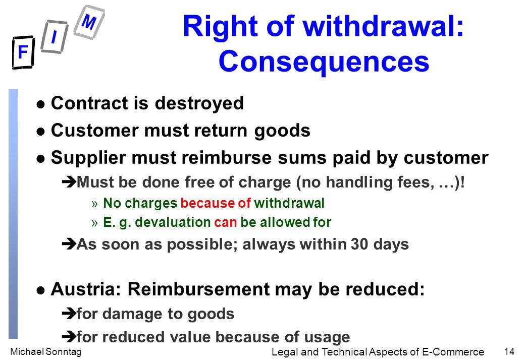 Michael Sonntag14 Legal and Technical Aspects of E-Commerce Right of withdrawal: Consequences l Contract is destroyed l Customer must return goods l Supplier must reimburse sums paid by customer èMust be done free of charge (no handling fees, …).