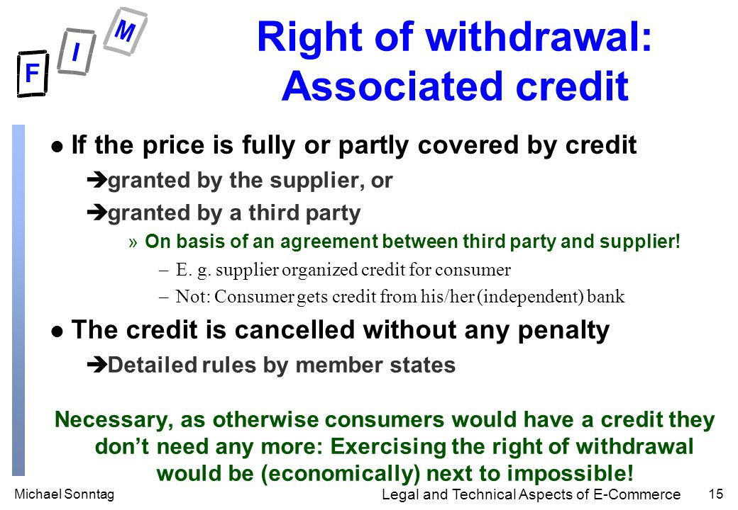 Michael Sonntag15 Legal and Technical Aspects of E-Commerce Right of withdrawal: Associated credit l If the price is fully or partly covered by credit ègranted by the supplier, or ègranted by a third party »On basis of an agreement between third party and supplier.