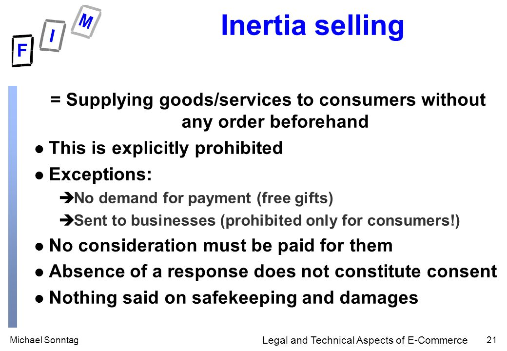 Michael Sonntag21 Legal and Technical Aspects of E-Commerce Inertia selling = Supplying goods/services to consumers without any order beforehand l This is explicitly prohibited l Exceptions: èNo demand for payment (free gifts) èSent to businesses (prohibited only for consumers!) l No consideration must be paid for them l Absence of a response does not constitute consent l Nothing said on safekeeping and damages