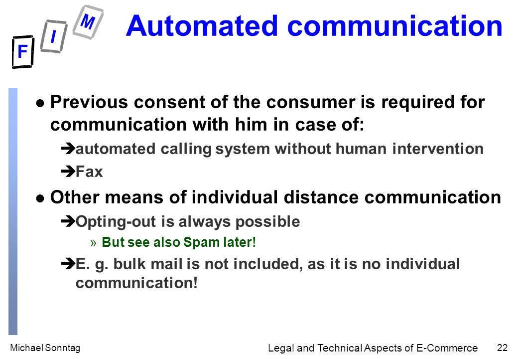 Michael Sonntag22 Legal and Technical Aspects of E-Commerce Automated communication l Previous consent of the consumer is required for communication with him in case of: èautomated calling system without human intervention èFax l Other means of individual distance communication èOpting-out is always possible »But see also Spam later.