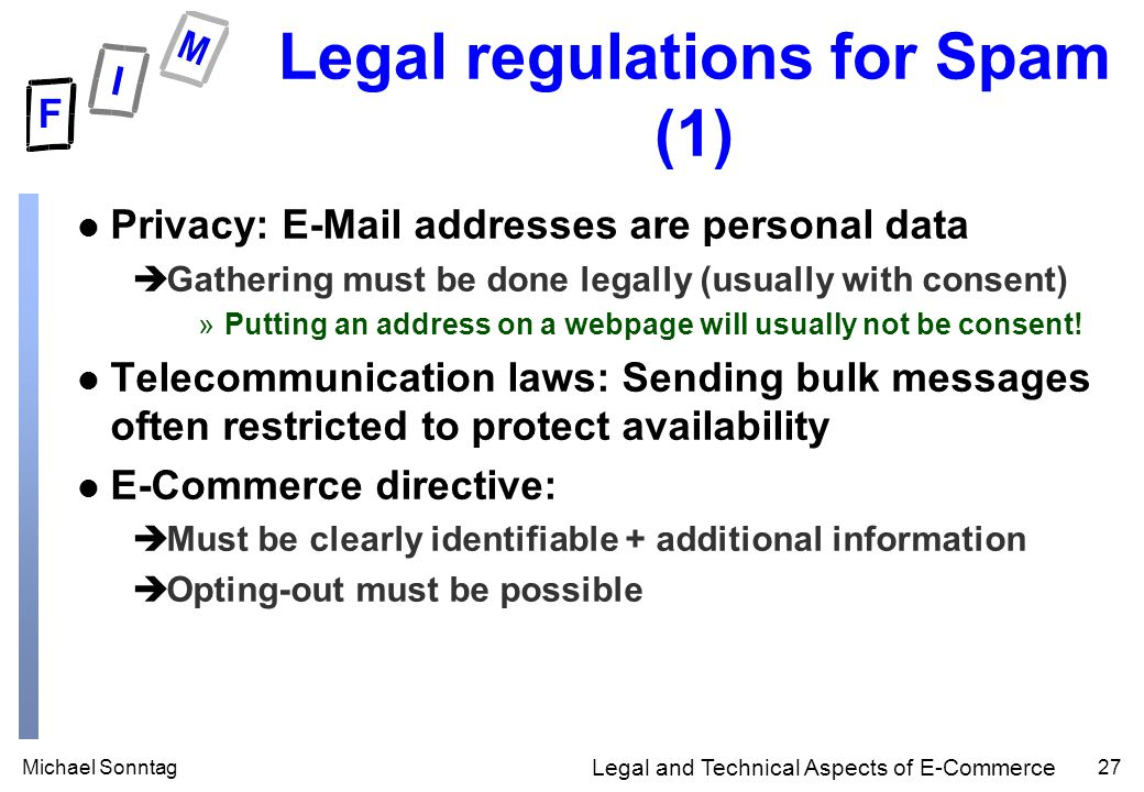 Michael Sonntag27 Legal and Technical Aspects of E-Commerce Legal regulations for Spam (1) l Privacy: E-Mail addresses are personal data èGathering must be done legally (usually with consent) »Putting an address on a webpage will usually not be consent.