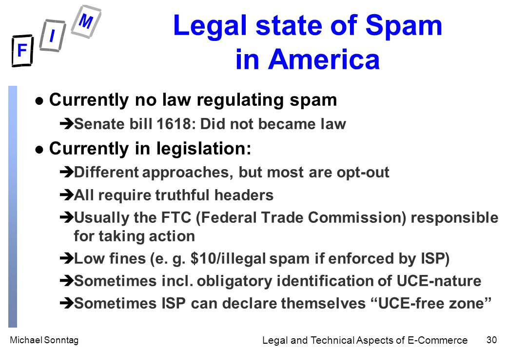 Michael Sonntag30 Legal and Technical Aspects of E-Commerce Legal state of Spam in America l Currently no law regulating spam èSenate bill 1618: Did not became law l Currently in legislation: èDifferent approaches, but most are opt-out èAll require truthful headers èUsually the FTC (Federal Trade Commission) responsible for taking action èLow fines (e.