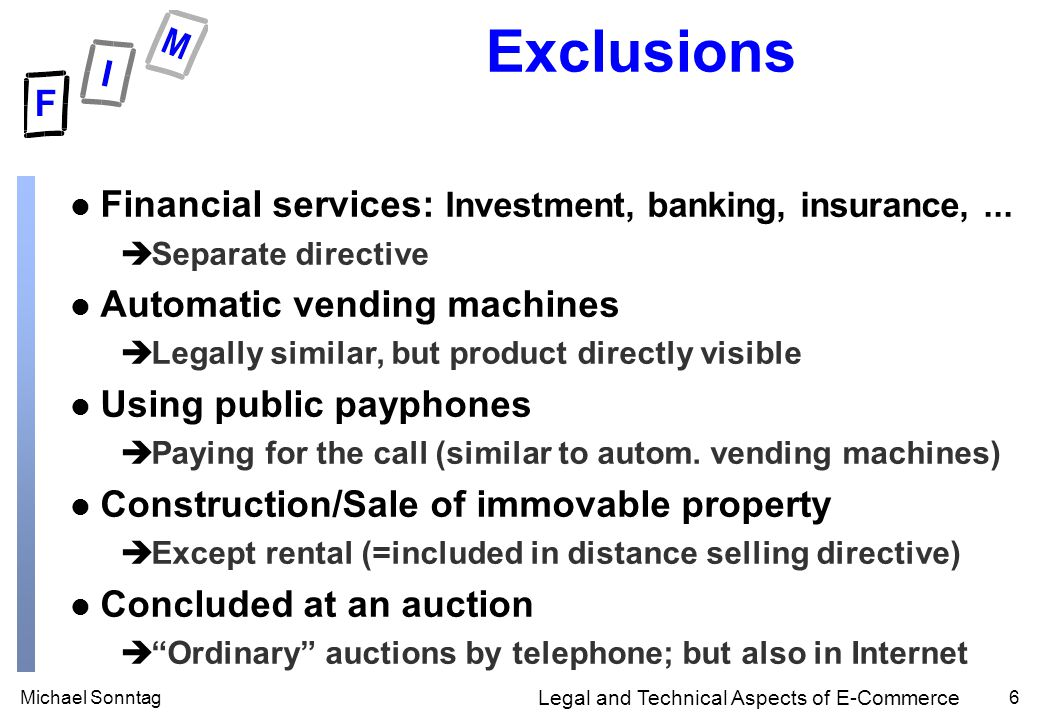 Michael Sonntag6 Legal and Technical Aspects of E-Commerce Exclusions l Financial services: Investment, banking, insurance,...
