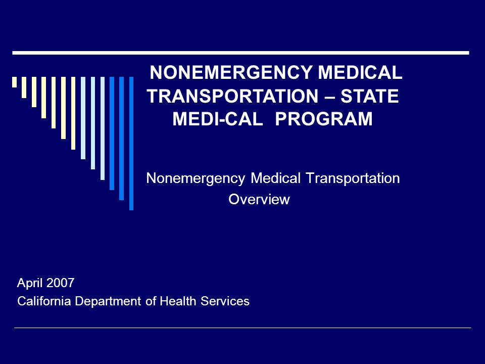 Nonemergency Medical Transportation Overview April 2007 California Department of Health Services NONEMERGENCY MEDICAL TRANSPORTATION – STATE MEDI-CAL PROGRAM