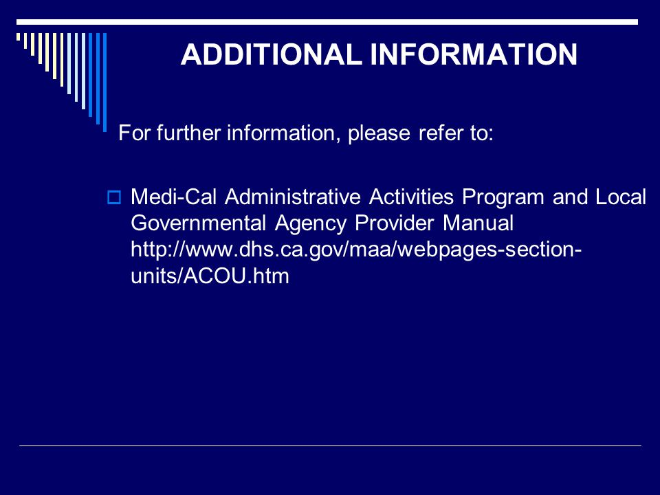 ADDITIONAL INFORMATION For further information, please refer to:  Medi-Cal Administrative Activities Program and Local Governmental Agency Provider Manual http://www.dhs.ca.gov/maa/webpages-section- units/ACOU.htm