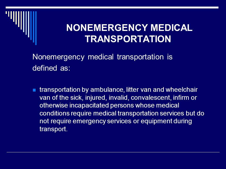 NONEMERGENCY MEDICAL TRANSPORTATION Nonemergency medical transportation is defined as: transportation by ambulance, litter van and wheelchair van of the sick, injured, invalid, convalescent, infirm or otherwise incapacitated persons whose medical conditions require medical transportation services but do not require emergency services or equipment during transport.