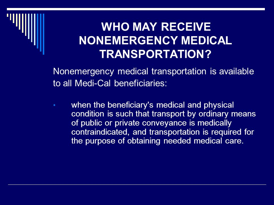 SUMMARY OF CORE SERVICES  Medical transportation (both emergency and nonemergency) may be authorized only when the beneficiary's medical condition precludes transport by ordinary means of public or private conveyance, such as a bus or passenger car (i.e., non-medical transportation).