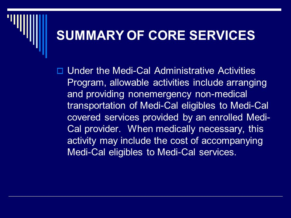 SUMMARY OF CORE SERVICES Covered medical transportation services rendered in connection with the Local Educational Agency Medi-Cal Billing Option Program include:  Medical transportation (trip)  Mileage (must be in conjunction with trip)