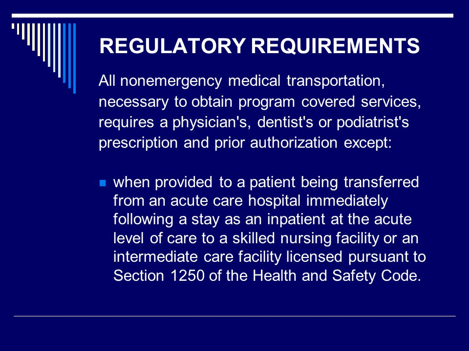 REGULATORY REQUIREMENTS All nonemergency medical transportation, necessary to obtain program covered services, requires a physician s, dentist s or podiatrist s prescription and prior authorization except: when provided to a patient being transferred from an acute care hospital immediately following a stay as an inpatient at the acute level of care to a skilled nursing facility or an intermediate care facility licensed pursuant to Section 1250 of the Health and Safety Code.