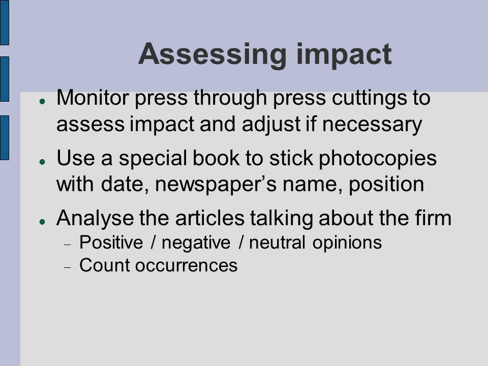 Assessing impact Monitor press through press cuttings to assess impact and adjust if necessary Use a special book to stick photocopies with date, newspaper's name, position Analyse the articles talking about the firm  Positive / negative / neutral opinions  Count occurrences