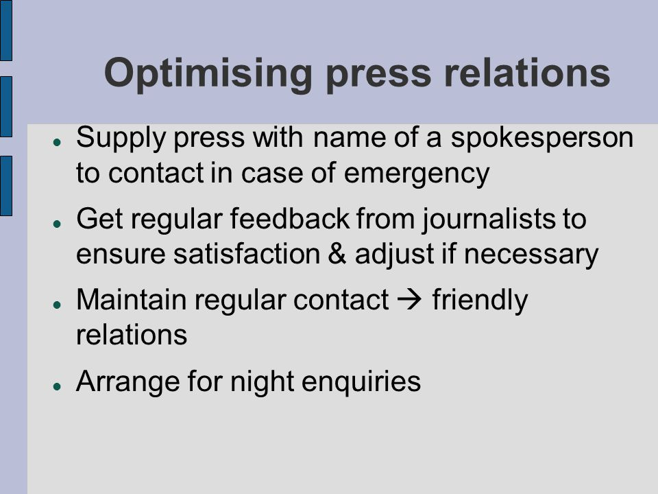 Optimising press relations Supply press with name of a spokesperson to contact in case of emergency Get regular feedback from journalists to ensure satisfaction & adjust if necessary Maintain regular contact  friendly relations Arrange for night enquiries
