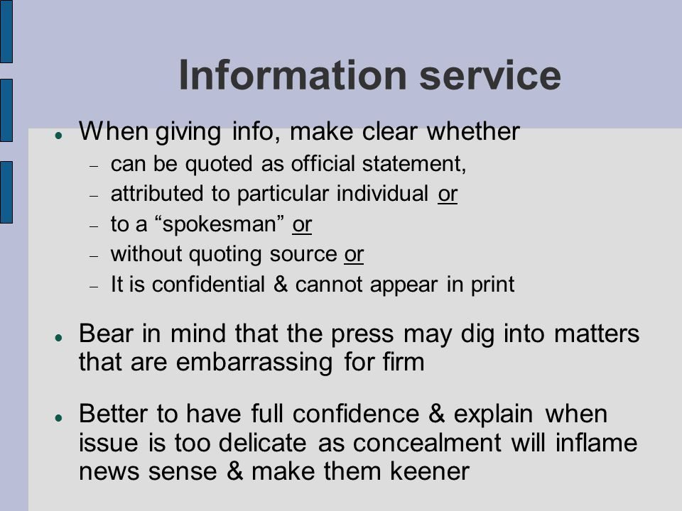 Information service When giving info, make clear whether  can be quoted as official statement,  attributed to particular individual or  to a spokesman or  without quoting source or  It is confidential & cannot appear in print Bear in mind that the press may dig into matters that are embarrassing for firm Better to have full confidence & explain when issue is too delicate as concealment will inflame news sense & make them keener