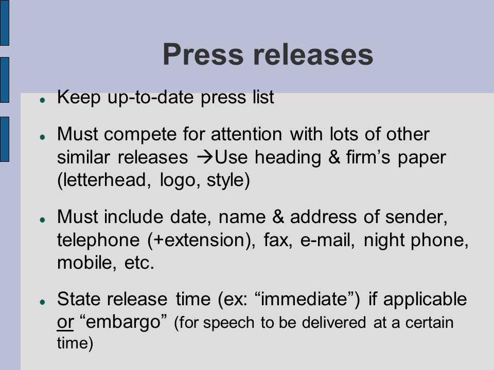 Press releases Keep up-to-date press list Must compete for attention with lots of other similar releases  Use heading & firm's paper (letterhead, logo, style) Must include date, name & address of sender, telephone (+extension), fax, e-mail, night phone, mobile, etc.