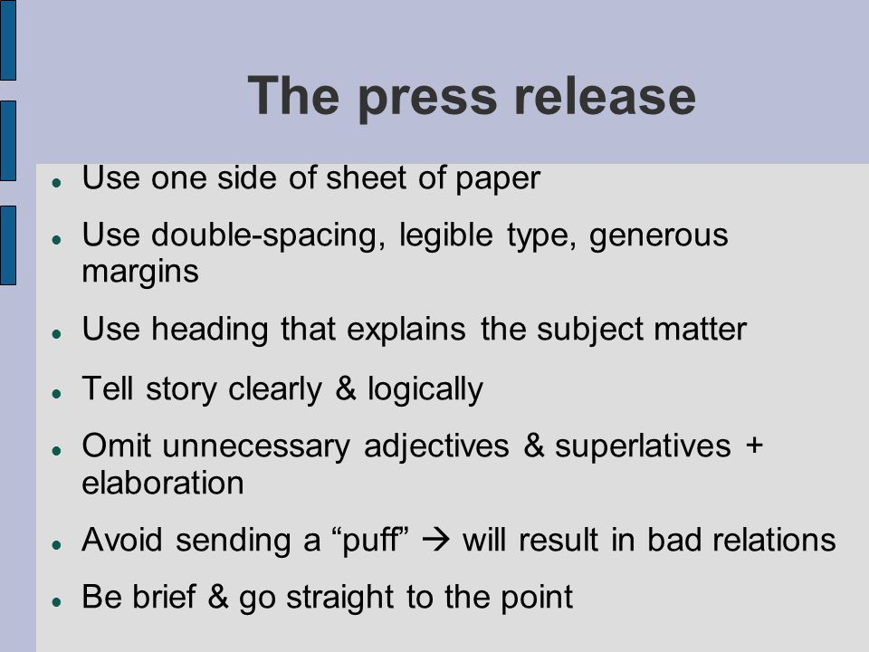 The press release Use one side of sheet of paper Use double-spacing, legible type, generous margins Use heading that explains the subject matter Tell story clearly & logically Omit unnecessary adjectives & superlatives + elaboration Avoid sending a puff  will result in bad relations Be brief & go straight to the point