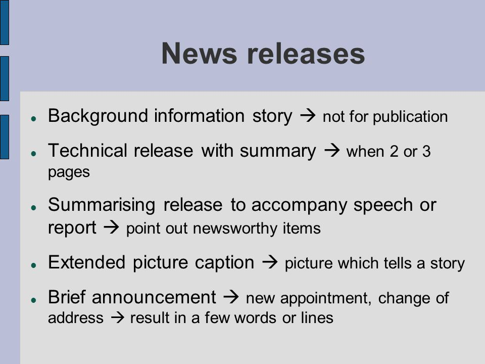 Background information story  not for publication Technical release with summary  when 2 or 3 pages Summarising release to accompany speech or report  point out newsworthy items Extended picture caption  picture which tells a story Brief announcement  new appointment, change of address  result in a few words or lines News releases