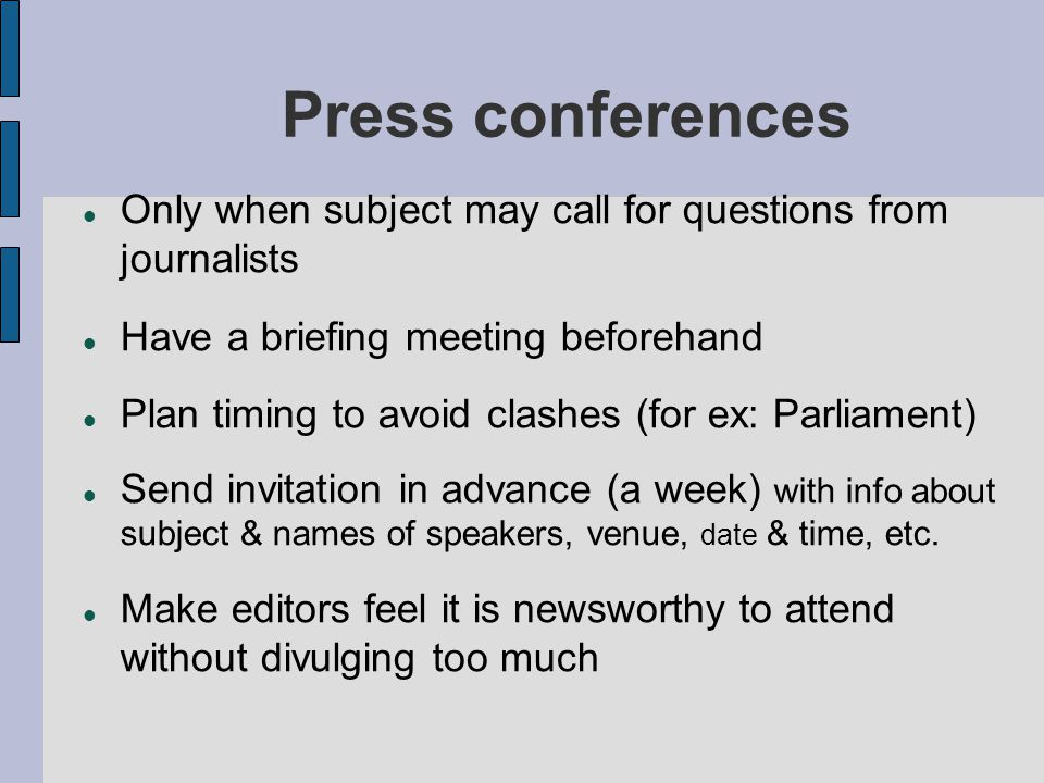 Press conferences Only when subject may call for questions from journalists Have a briefing meeting beforehand Plan timing to avoid clashes (for ex: Parliament) Send invitation in advance (a week) with info about subject & names of speakers, venue, date & time, etc.