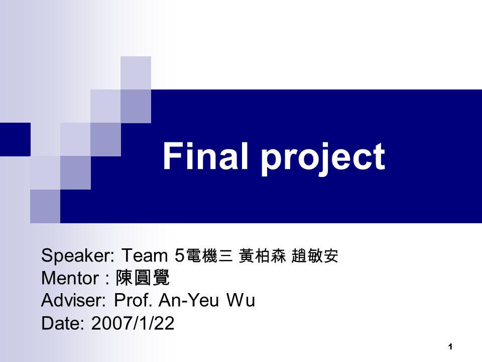 1 Final project Speaker: Team 5 電機三 黃柏森 趙敏安 Mentor : 陳圓覺 Adviser: Prof. An-Yeu Wu Date: 2007/1/22