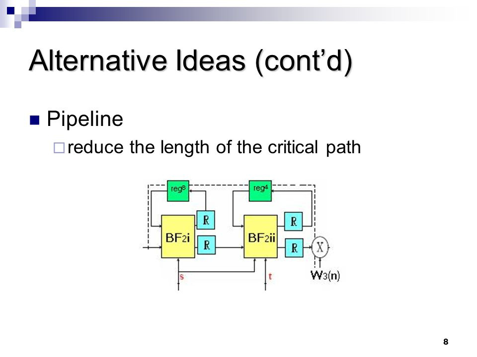 8 Alternative Ideas (cont'd) Pipeline  reduce the length of the critical path