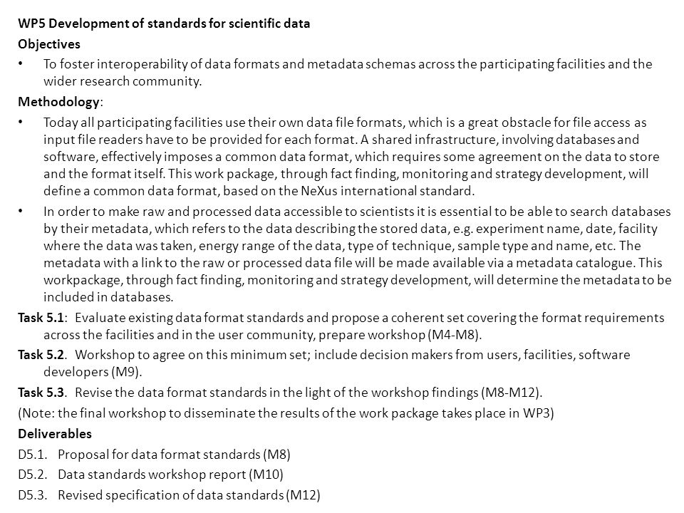 WP5 Development of standards for scientific data Objectives To foster interoperability of data formats and metadata schemas across the participating facilities and the wider research community.