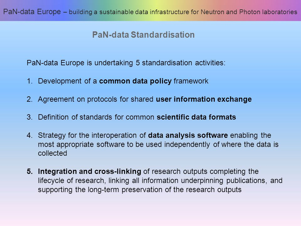 PaN-data Standardisation PaN-data Europe is undertaking 5 standardisation activities: 1.Development of a common data policy framework 2.Agreement on protocols for shared user information exchange 3.Definition of standards for common scientific data formats 4.Strategy for the interoperation of data analysis software enabling the most appropriate software to be used independently of where the data is collected 5.Integration and cross-linking of research outputs completing the lifecycle of research, linking all information underpinning publications, and supporting the long-term preservation of the research outputs PaN-data Europe – building a sustainable data infrastructure for Neutron and Photon laboratories