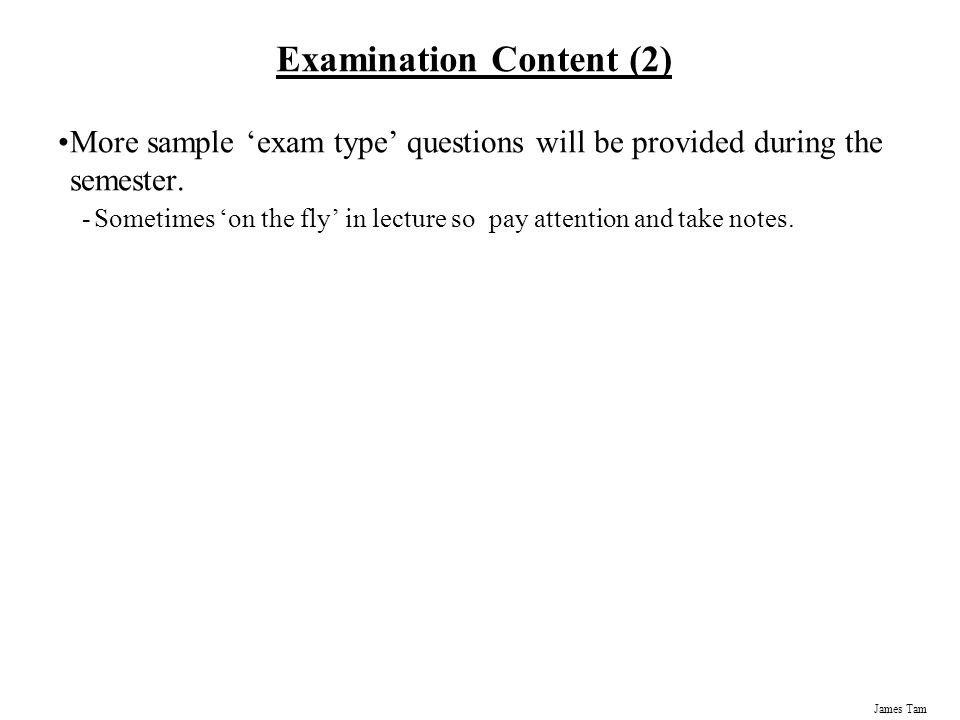 James Tam Examination Content Multiple choice questions: -Partial program traces e.g., what's the program output -Basic program structure e.g., find the errors, which function or operator is needed for a particular mathematical operation -Etc.