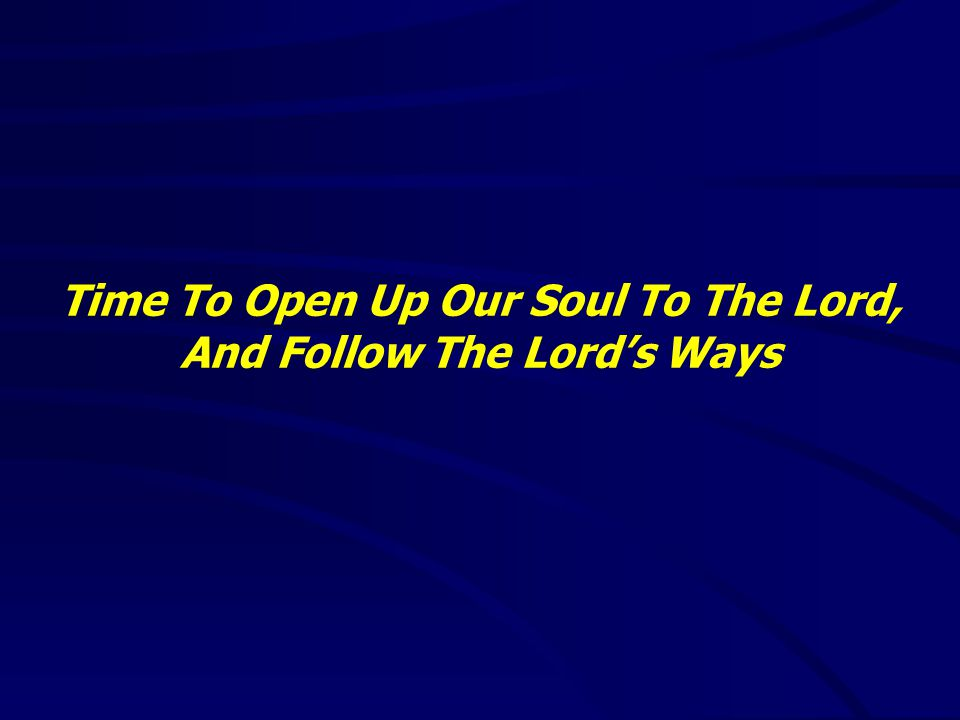Time To Open Up Our Soul To The Lord, And Follow The Lord's Ways