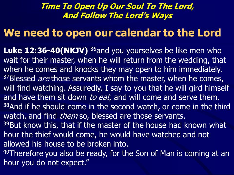 Time To Open Up Our Soul To The Lord, And Follow The Lord's Ways We need to open our calendar to the Lord Luke 12:36-40(NKJV) 36 and you yourselves be