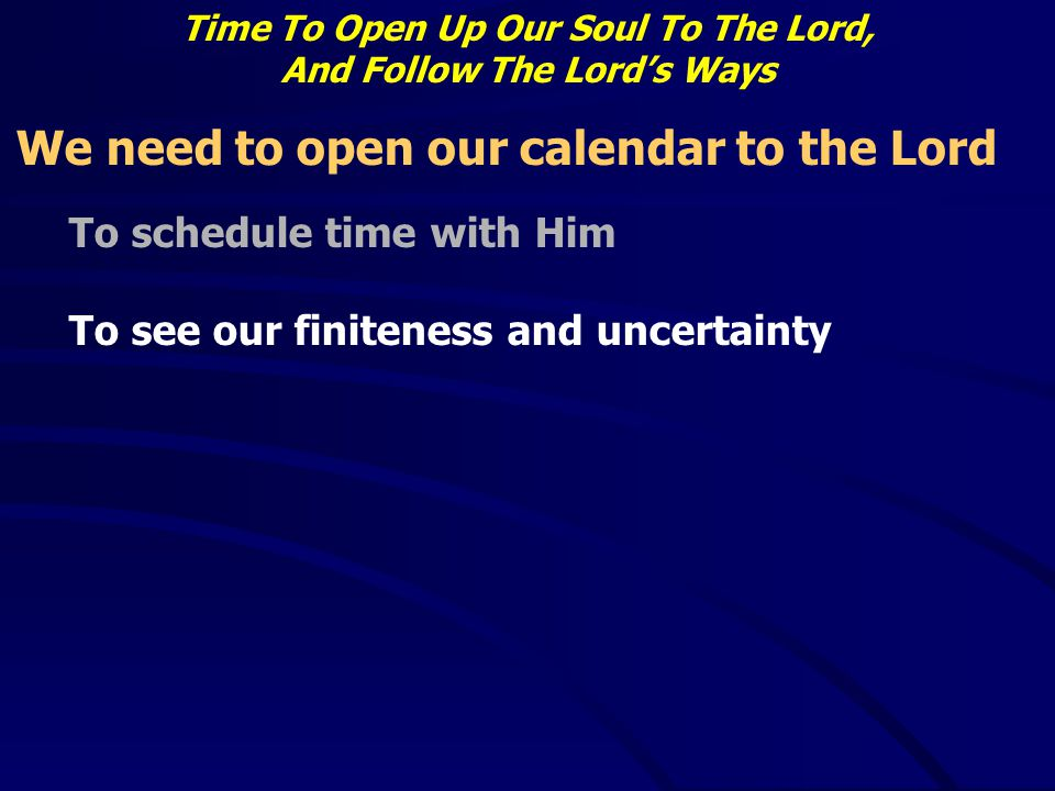 Time To Open Up Our Soul To The Lord, And Follow The Lord's Ways We need to open our calendar to the Lord To schedule time with Him To see our finiten