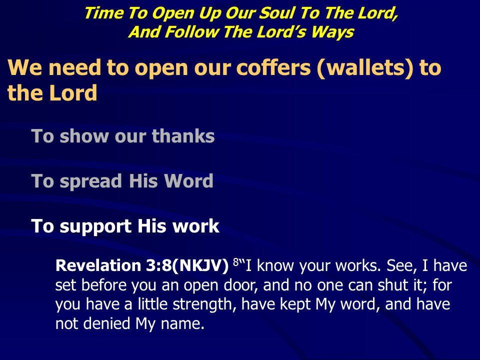 Time To Open Up Our Soul To The Lord, And Follow The Lord's Ways We need to open our coffers (wallets) to the Lord To show our thanks To spread His Wo