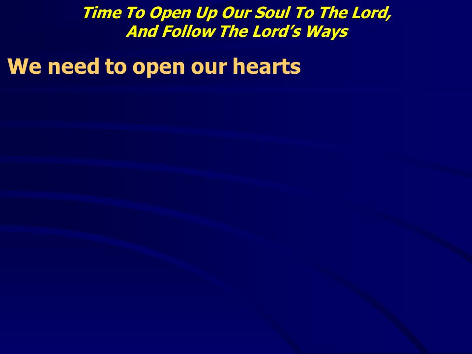 Time To Open Up Our Soul To The Lord, And Follow The Lord's Ways We need to open our hearts
