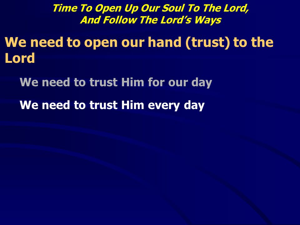 Time To Open Up Our Soul To The Lord, And Follow The Lord's Ways We need to open our hand (trust) to the Lord We need to trust Him for our day We need