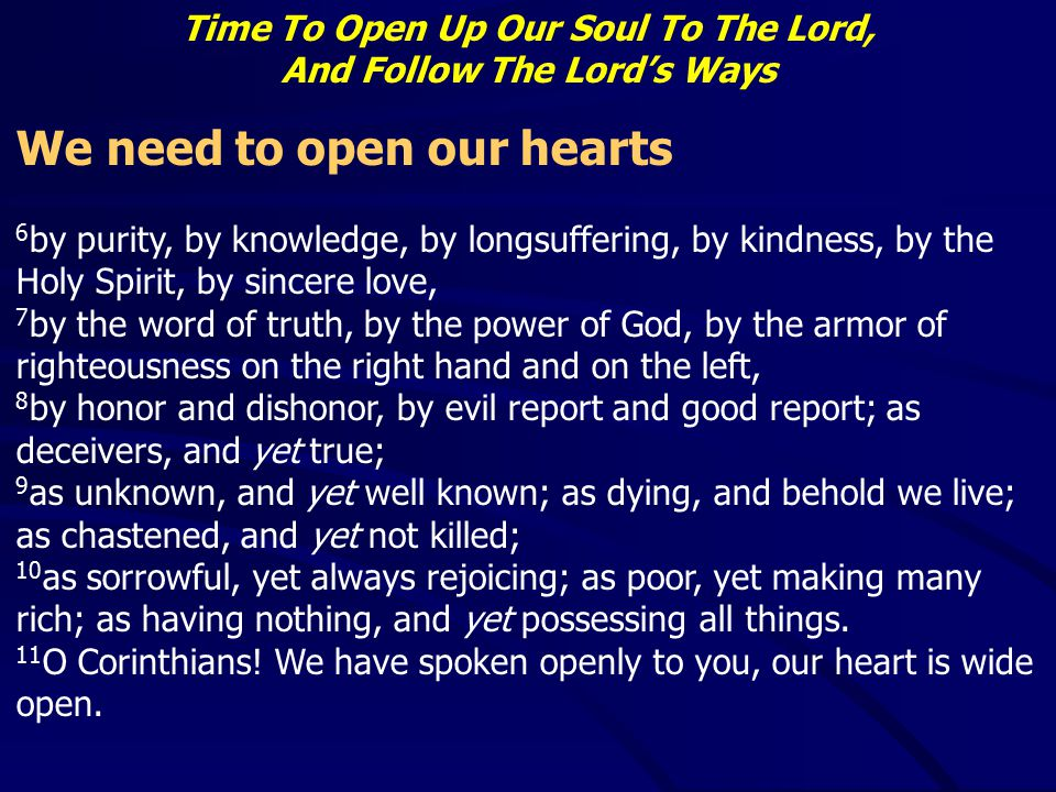 Time To Open Up Our Soul To The Lord, And Follow The Lord's Ways We need to open our hearts 6 by purity, by knowledge, by longsuffering, by kindness,