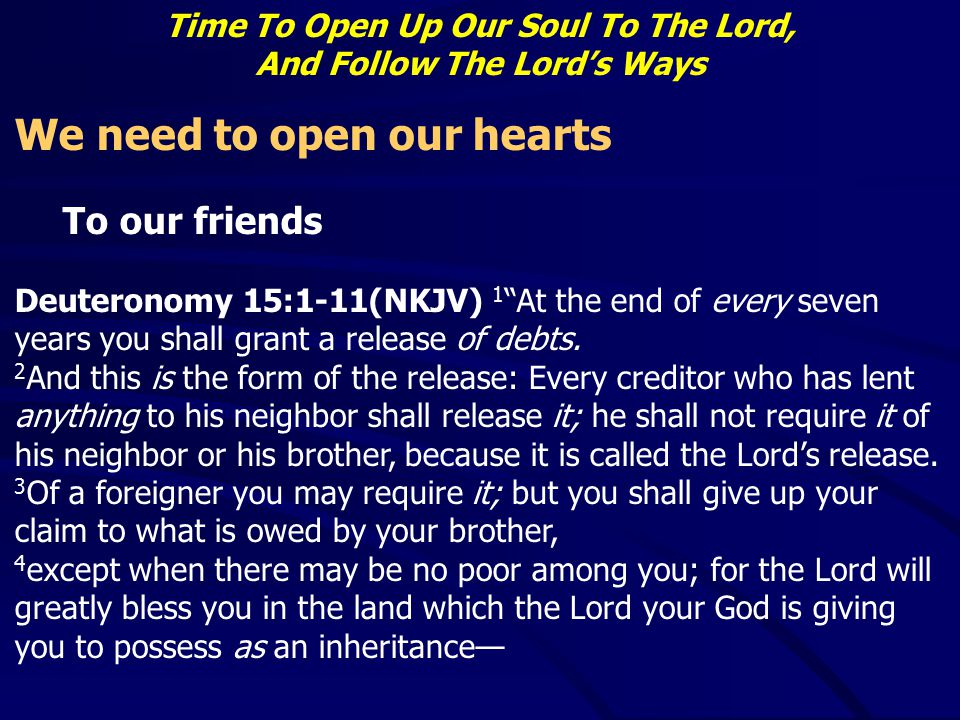 "Time To Open Up Our Soul To The Lord, And Follow The Lord's Ways We need to open our hearts To our friends Deuteronomy 15:1-11(NKJV) 1 ""At the end of"