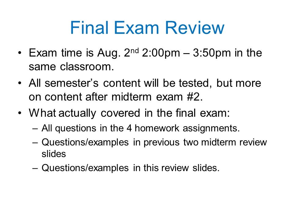 Final Exam Review Exam time is Aug. 2 nd 2:00pm – 3:50pm in the same classroom. All semester's content will be tested, but more on content after midte