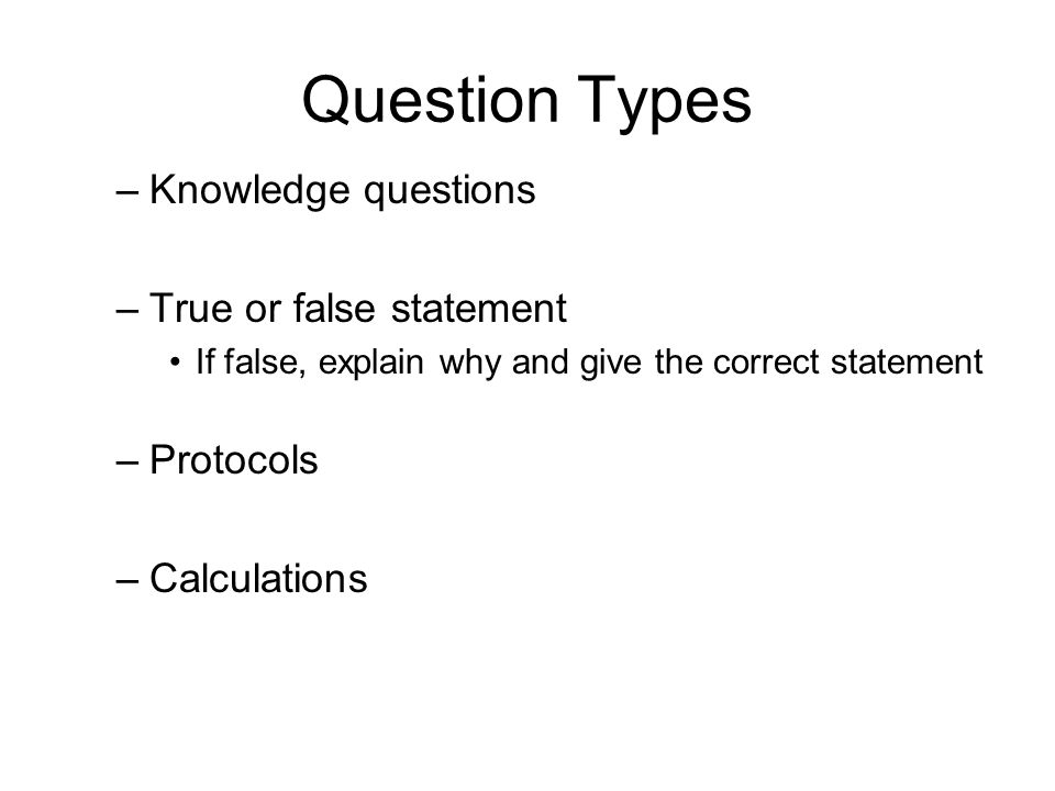 Question Types –Knowledge questions –True or false statement If false, explain why and give the correct statement –Protocols –Calculations