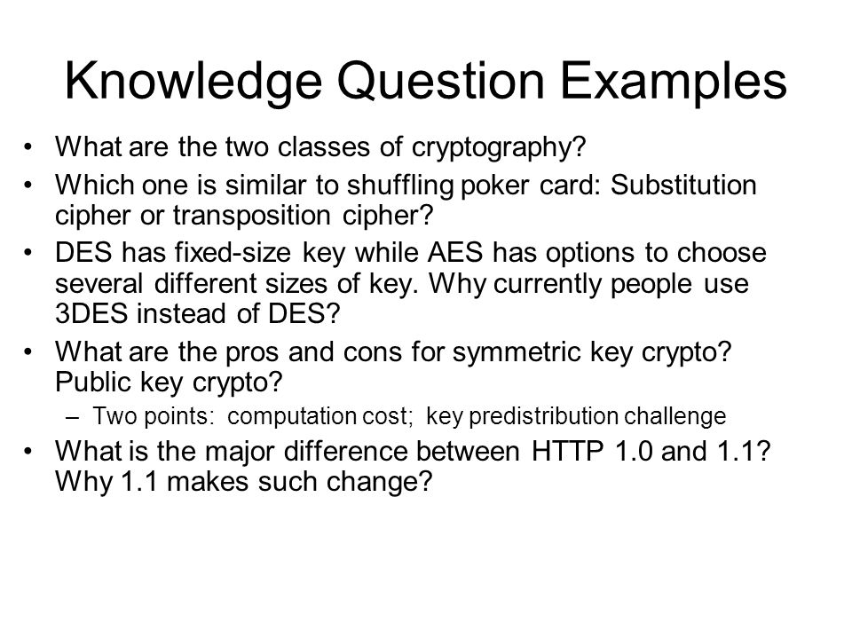 Knowledge Question Examples What are the two classes of cryptography? Which one is similar to shuffling poker card: Substitution cipher or transpositi