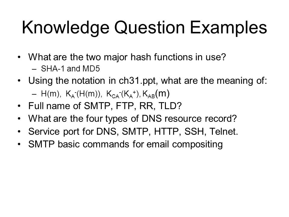 Knowledge Question Examples What are the two major hash functions in use? –SHA-1 and MD5 Using the notation in ch31.ppt, what are the meaning of: –H(m