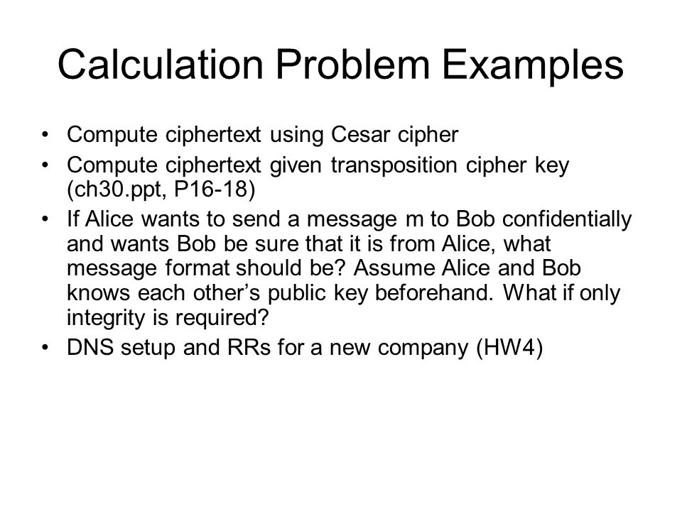 Calculation Problem Examples Compute ciphertext using Cesar cipher Compute ciphertext given transposition cipher key (ch30.ppt, P16-18) If Alice wants