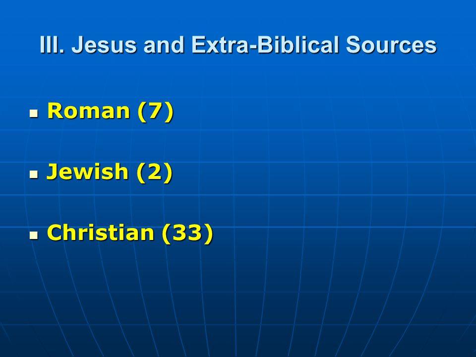 III. Jesus and Extra-Biblical Sources Roman (7) Roman (7) Jewish (2) Jewish (2) Christian (33) Christian (33)