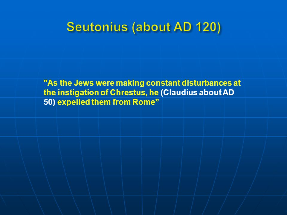 As the Jews were making constant disturbances at the instigation of Chrestus, he (Claudius about AD 50) expelled them from Rome