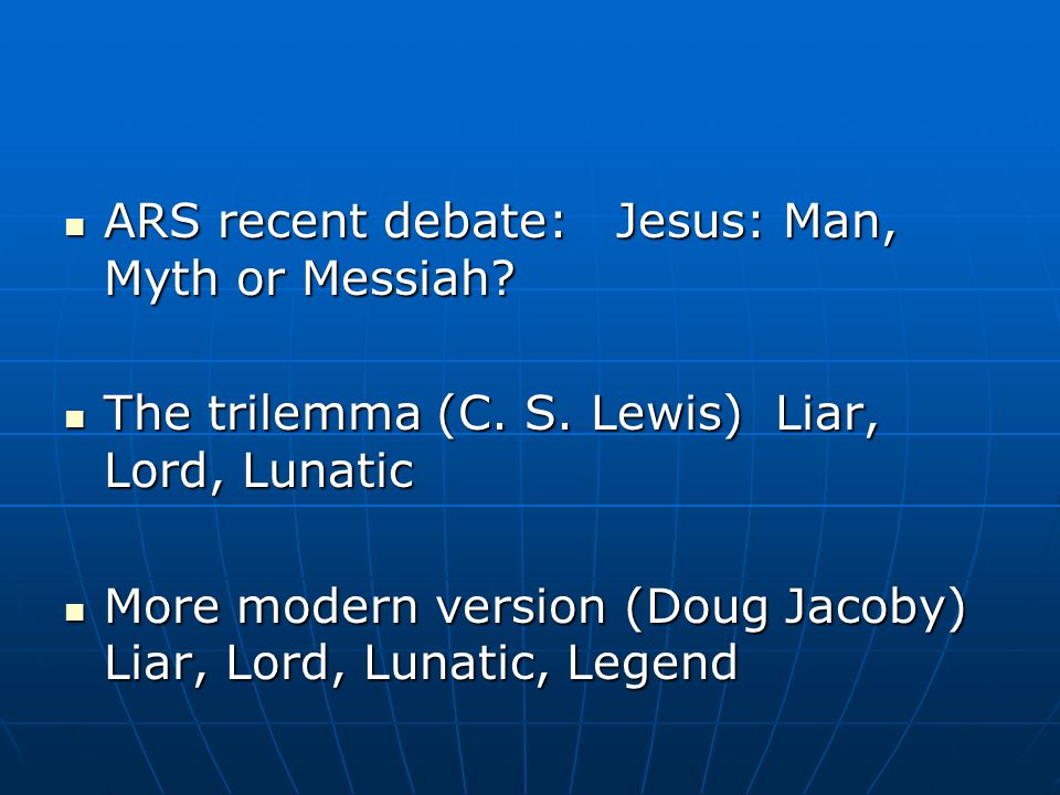 ARS recent debate: Jesus: Man, Myth or Messiah. ARS recent debate: Jesus: Man, Myth or Messiah.