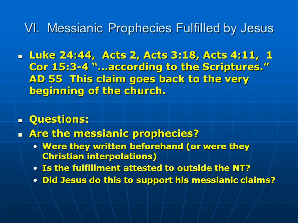 """VI. Messianic Prophecies Fulfilled by Jesus Luke 24:44, Acts 2, Acts 3:18, Acts 4:11, 1 Cor 15:3-4 """"…according to the Scriptures."""" AD 55 This claim go"""