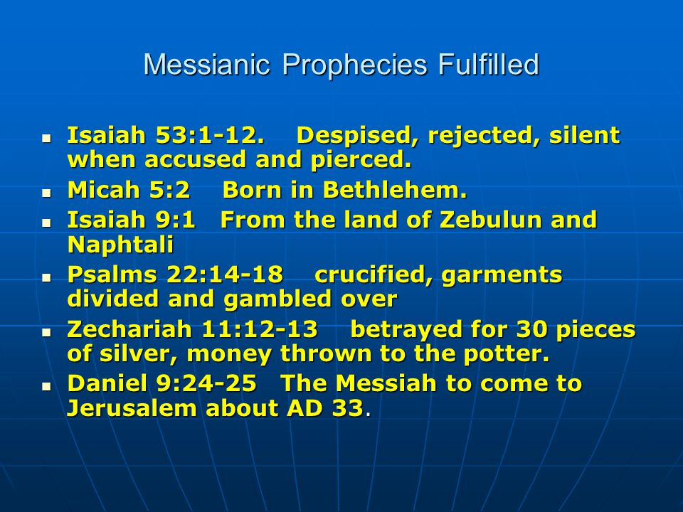 Messianic Prophecies Fulfilled Isaiah 53:1-12. Despised, rejected, silent when accused and pierced.