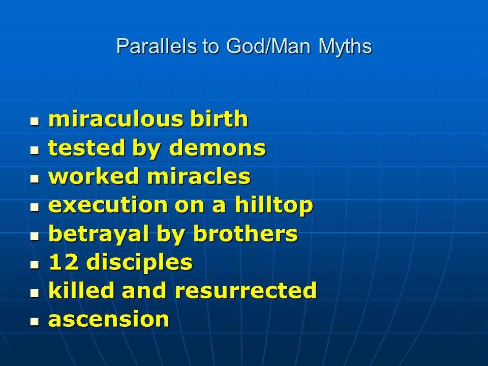 Parallels to God/Man Myths miraculous birth miraculous birth tested by demons tested by demons worked miracles worked miracles execution on a hilltop execution on a hilltop betrayal by brothers betrayal by brothers 12 disciples 12 disciples killed and resurrected killed and resurrected ascension ascension