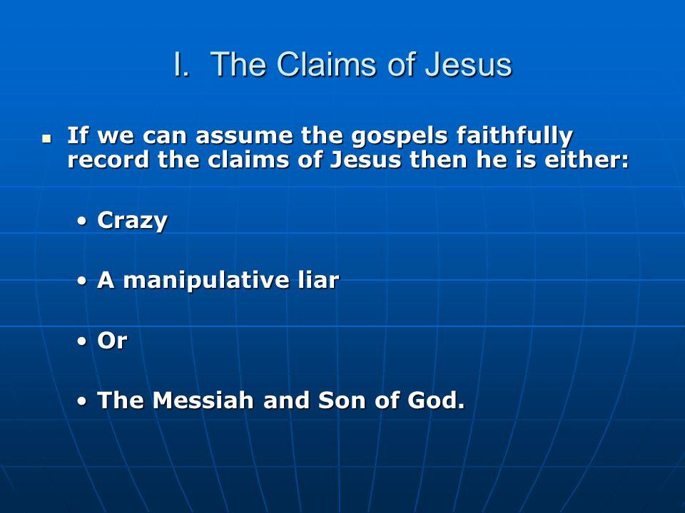 I. The Claims of Jesus If we can assume the gospels faithfully record the claims of Jesus then he is either: If we can assume the gospels faithfully r