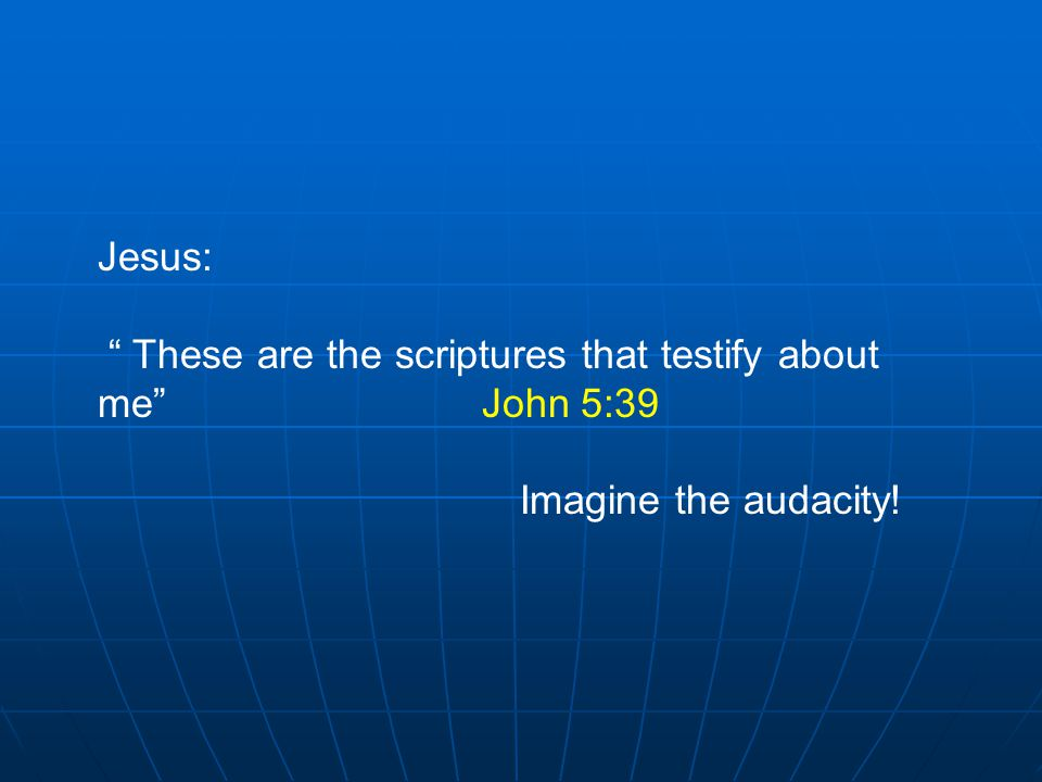 Jesus: These are the scriptures that testify about me John 5:39 Imagine the audacity!