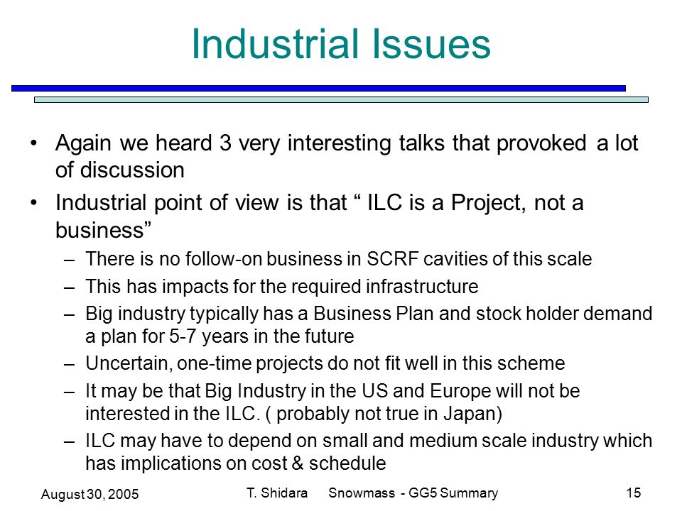 August 30, 2005 T. Shidara Snowmass - GG5 Summary15 Industrial Issues Again we heard 3 very interesting talks that provoked a lot of discussion Indust