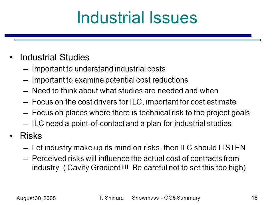 August 30, 2005 T. Shidara Snowmass - GG5 Summary18 Industrial Issues Industrial Studies –Important to understand industrial costs –Important to exami