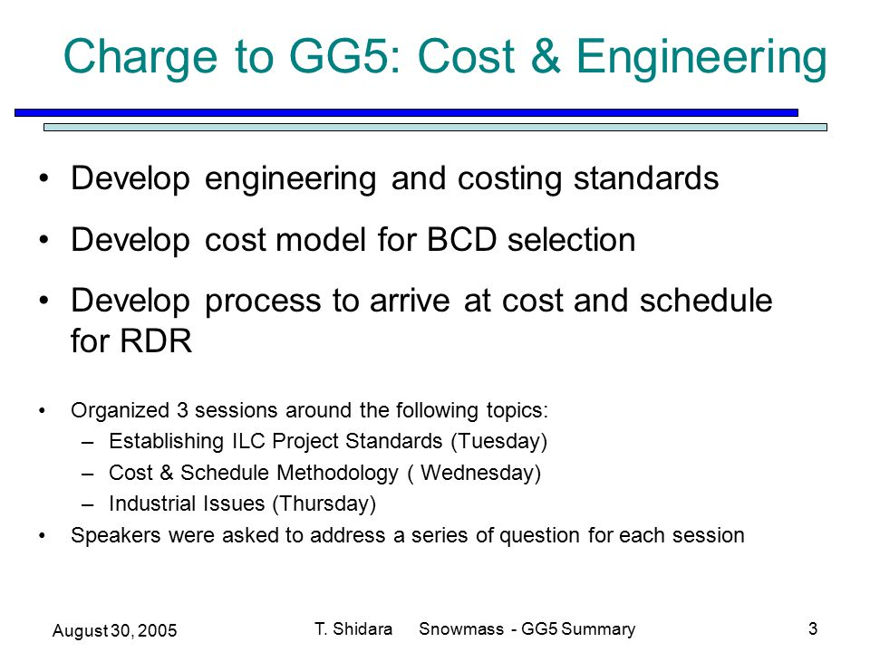 August 30, 2005 T. Shidara Snowmass - GG5 Summary3 Charge to GG5: Cost & Engineering Develop engineering and costing standards Develop cost model for